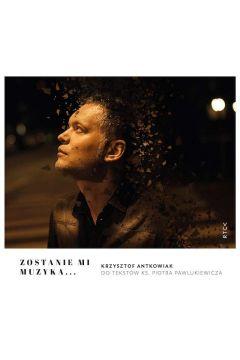CD Zostanie mi muzyka... Krzysztof Antkowiak do tekstów ks. Piotra Pawlukiewicza