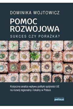 Pomoc rozwojowa sukces czy porażka krytyczna analiza wpływu polityki spójności ue na rozwój regionalny i lokalny w Polsce
