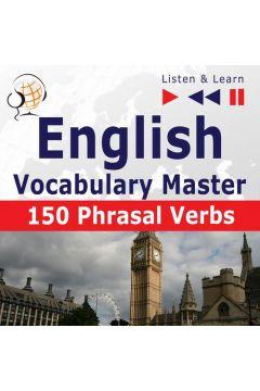 English Vocabulary Master for Intermediate / Advanced Learners - Listen & Learn to Speak: 150 Phrasal Verbs (Proficiency Level: B2-C1)