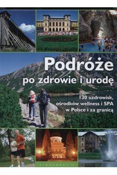 Podróże po zdrowie i urodę 130 uzdrowisk, ośrodków wellness i SPA w Polsce i za granicą