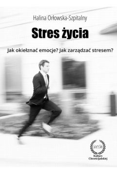 STRES ŻYCIA. Jak okiełznać emocje? Jak zarządzać stresem?