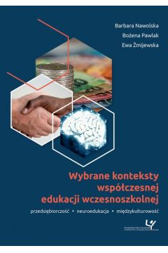 Wybrane konteksty współczesnej edukacji wczesnoszkolnej. Przedsiębiorczość - neuroedukacja - międzykulturowość