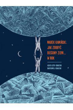 Marek Kamiński. Jak zdobyć bieguny Ziemi... w rok. Niezwykłe wyprawy i wyczyny