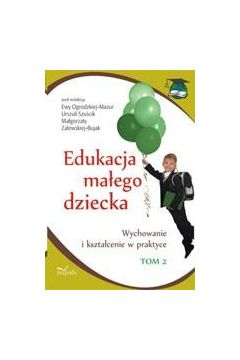 Edukacja małego dziecka, t. 2. Wychowanie i kształcenie w praktyce