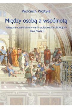 Między osobą a wspólnotą. Kategoria uczestnictwa w myśli społecznej Karola Wojtyły - Jana Pawła II