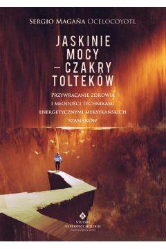 Jaskinie mocy – czakry Tolteków. Przywracanie zdrowia i młodości technikami energetycznymi meksykańskich szamanów