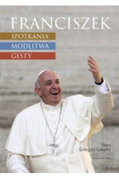 Franciszek. Spotkania, modlitwa, gesty