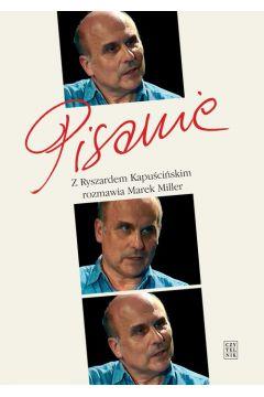 Pisanie Z Ryszardem Kapuścińskim rozmawia Marek Miller