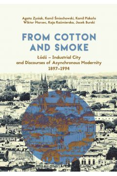 From Cotton and Smoke: Łódź - Industrial City and Discourses of Asynchronous Modernity 1897-1994