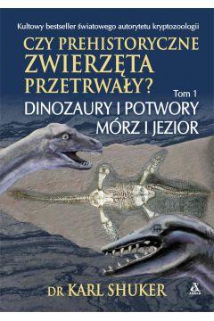 Czy prehistoryczne zwierzęta przetrwały? Tom 1. Dinozaury i potwory mórz i jezior