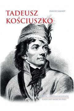 Tadeusz Kościuszko. Polski i amerykański bohater