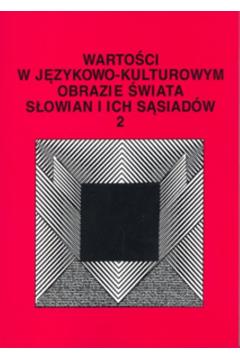Wartości w językowo-kulturowym obrazie świata Słowian i ich sąsiadów Tom 2