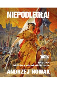 Niepodległa 1864-1924 jak Polacy odzyskali ojczyznę Tom 1