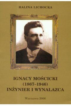 Ignacy Mościcki 1867-1946 Inżynier i wynalazca t.17 - Lichocka Halina