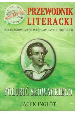 Polubić Słowackiego. Przewodnik literacki