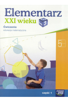 Elementarz XXI wieku. Klasa 3. Ćwiczenia, część 1. Edukacja matematyczna