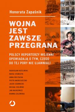 Wojna jest zawsze przegrana. Polscy reporterzy wojenni opowiadają o tym, czego do tej pory nie ujawniali
