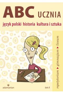 ABC Ucznia. Tom A: język polski, historia...
