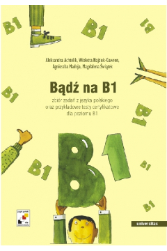 Bądź na B1. Zbiór zadań z języka polskiego oraz przykładowe testy certyfikatowe dla poziomu B1