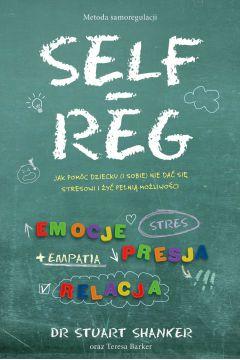 Self-Reg. Jak pomóc dziecku (i sobie) nie dać się stresowi i żyć pełnią możliwości