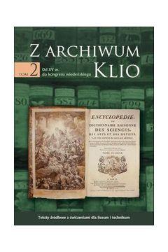 Z archiwum Klio, tom 2: Od XV w. do kongresu wiedeńskiego. Teksty źródłowe z ćwiczeniami dla liceum i technikum