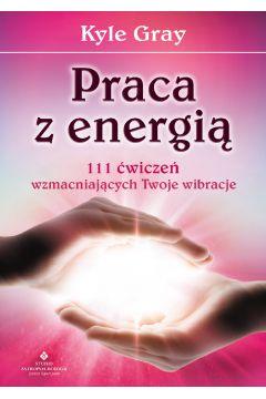 Praca z energią. 111 ćwiczeń wzmacniających Twoje wibracje