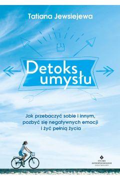 Detoks umysłu. Jak przebaczyć sobie i innym, pozbyć się negatywnych emocji i żyć pełnią życia