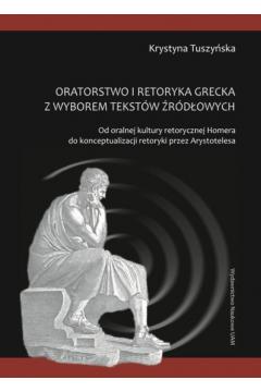 Oratorstwo i retoryka grecka z wyborem tekstów źródłowych. Od oralnej kultury retorycznej Homera do konceptualizacji retoryki przez Arystotelesa