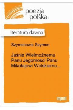 Jaśnie Wielmożnemu Panu Jegomości Panu Mikołajowi Wolskiemu...