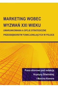 Marketing wobec wyzwań XXI wieku. Uwarunkowania a opcje strategiczne przedsiębiorstw funkcjonujących w Polsce