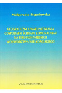 Geograficzne uwarunkowania gospodarki ściekami komunalnymi na terenach wiejskich województwa wielkopolskiego