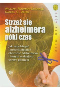 Strzeż się Alzheimera póki czas. Jak zapobiegać i przeciwdziałać chorobie Alzheimera i innym rodzajom utraty pamięci