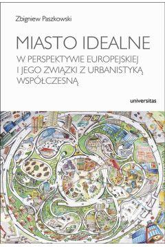 Miasto idealne w perspektywie europejskiej i jego związki z urbanistyką współczesną