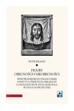 Figury obecności i nieobecności. Wprowadzenie do francuskiej dysputy o świętych obrazach i o roli sztuki w życiu Kościoła w epoce nowożytnej.