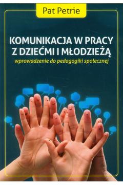 Komunikacja w pracy z dziećmi i młodzieżą. Wprowadzenie do pedagogiki społecznej