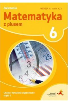 Matematyka z plusem 6. Ćwiczenia. Liczby i wyrażenia algebraiczne. Wersja A. Część 1