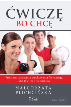 Ćwiczę, bo chcę. Program nauczania wychowania fizycznego do liceum i technikum + CD