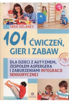 101 ćwiczeń gier i zabaw dla dzieci z autyzmem, zespołem Aspergera i zaburzeniami integracji sensorycznej