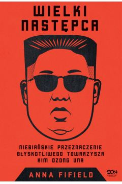 Wielki Następca. Niebiańskie przeznaczenie błyskotliwego towarzysza Kim Dzong Una