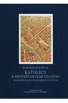 Katolicy w protestanckim Gdańsku od drugiej połowy XVI do końca XVIII wieku