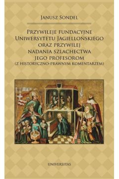 Przywileje fundacyjne Uniwersytetu Jagiellońskiego oraz przywilej nadania szlachectwa jego profesorom (z historyczno-prawnym komentarzem)