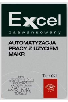 Excel zaawansowany. Automatyzacja pracy z użyciem makr. Tom XII
