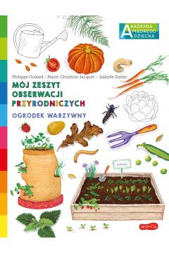 Ogródek warzywny. Akademia mądrego dziecka. Mój zeszyt obserwacji przyrodniczych