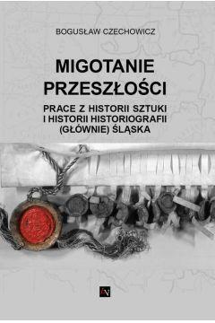 MIGOTANIE PRZESZŁOŚCI PRACE Z HISTORII SZTUKI I HISTORII HISTORIOGRAFII (GŁÓWNIE) ŚLĄSKA
