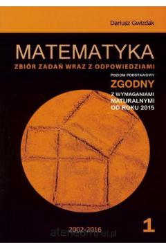 Matematyka Matura 2016 Zbiór zadań wraz z odpowiedziami Tom 1 Poziom podstawowy
