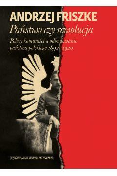 Państwo czy rewolucja. Polscy komuniści a odbudowanie państwa polskiego 1892-1920