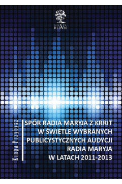 Spór Radia Maryja z KRRIT  w świetle wybranych publicystycznych audycji Radia Maryja  w latach 2011-2013