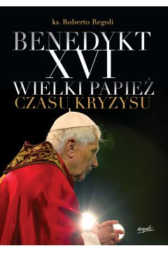 Benedykt XVI Wielki Papież czasu kryzysu