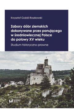 Zabory dóbr ziemskich dokonywane przez panującego w średniowiecznej Polsce do połowy XV wieku