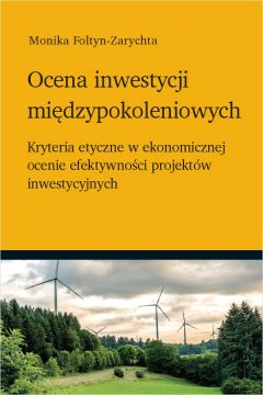 Ocena inwestycji międzypokoleniowych - kryteria etyczne w ekonomicznej ocenie efektywności projektów inwestycyjnych